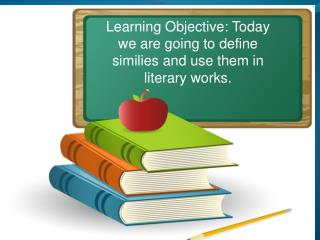 Learning Objective: Today we are going to define similies and use them in  literary works.
