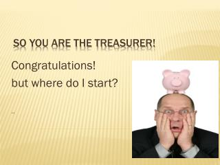 So you are the Treasurer!
