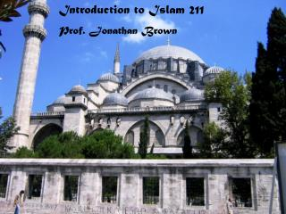 Introduction to Islam 211 Prof. Jonathan Brown