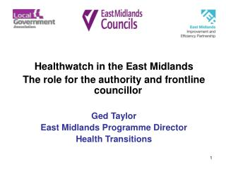 Healthwatch in the East Midlands The role for the authority and frontline councillor Ged Taylor