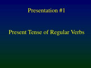Presentation #1 Present Tense of Regular Verbs