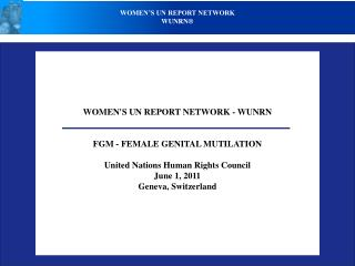 WOMEN'S UN REPORT NETWORK - WUNRN FGM - FEMALE GENITAL MUTILATION United Nations Human Rights Council June 1, 2011 Genev