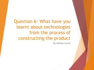 Question 6: What have you learnt about technologies from the process of constructing the product