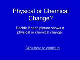 Physical or Chemical Change?