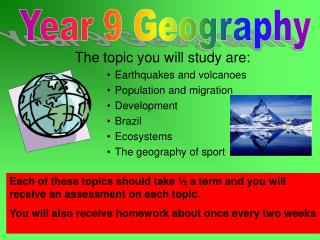 The topic you will study are: Earthquakes and volcanoes  Population and migration  Development