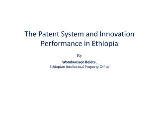 The Patent System and Innovation Performance in Ethiopia  By Wondwossen Belete ,  Ethiopian Intellectual Property Office