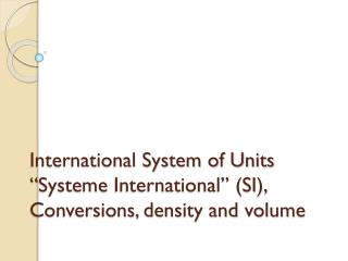"International System of Units "" Systeme  International"" (SI), Conversions, density and volume"
