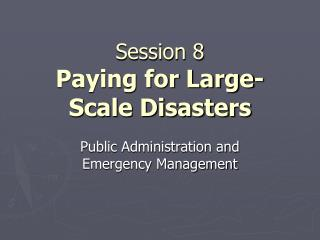Session 8 Paying for Large-Scale Disasters