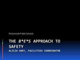 The  B*E*S  Approach to Safety ALICIA HART, FACILITIES COORDINATOR