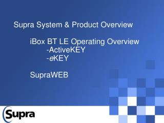 Supra System & Product Overview 	iBox BT LE Operating Overview 		-ActiveKEY 		- e KEY 	SupraWEB