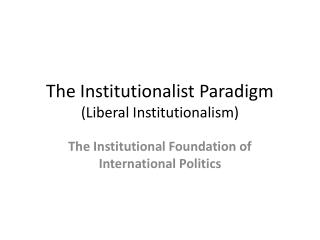 The  Institutionalist  Paradigm (Liberal Institutionalism)