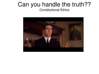 Can you handle the truth?? Constitutional Ethics