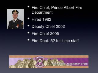 Fire Chief, Prince Albert Fire Department Hired 1982 Deputy Chief 2002 Fire Chief 2005