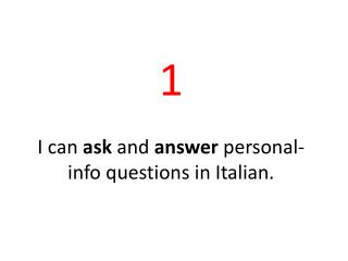 1 I  can  ask  and  answer personal-info  questions in  Italian.