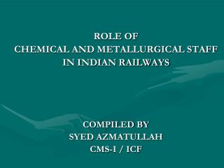 ROLE OF CHEMICAL AND METALLURGICAL STAFF  IN INDIAN RAILWAYS COMPILED BY SYED AZMATULLAH