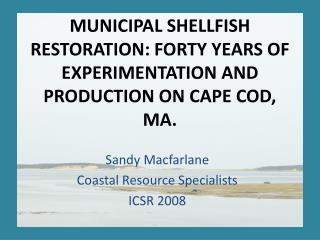 MUNICIPAL SHELLFISH RESTORATION: FORTY YEARS OF EXPERIMENTATION AND PRODUCTION ON CAPE COD, MA.
