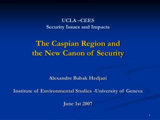 UCLA  CEES Security Issues and Impacts  The Caspian Region and  the New Canon of Security    Alexandre Babak Hedjazi  In