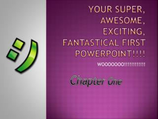 Your super, awesome, exciting, fantastical first  powerpoint !!!!