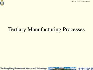 Tertiary Manufacturing Processes