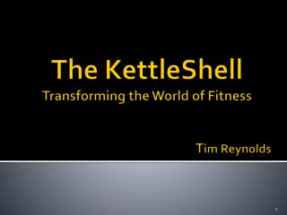 The  KettleShell Transforming the World of Fitness 					T im Reynolds