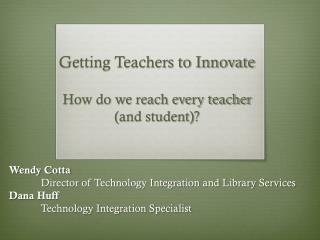 Getting Teachers to  Innovate How  do we reach every teacher  ( and student)?
