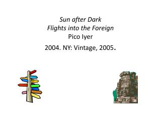 Sun after Dark Flights into the Foreign Pico Iyer 2004. NY: Vintage, 2005 .
