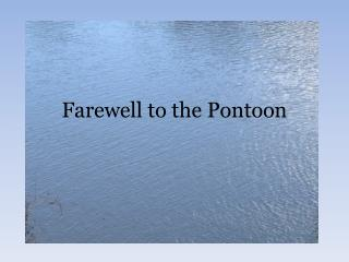 Farewell to the Pontoon