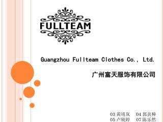 Guangzhou Fullteam Clothes Co., Ltd . 广 州富天服饰有限公司