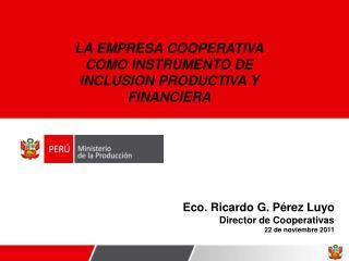 Eco. Ricardo G. Pérez Luyo Director de Cooperativas 22 de noviembre 2011