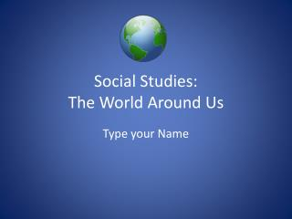 Social Studies:  The World Around Us