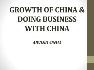 GROWTH OF CHINA & DOING BUSINESS WITH CHINA ARVIND SINHA