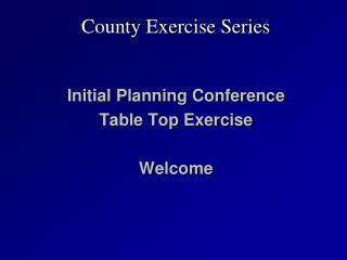 Initial Planning Conference Table Top Exercise  Welcome