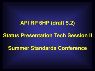 API RP 6HP (draft 5.2) Status Presentation Tech Session II Summer Standards Conference