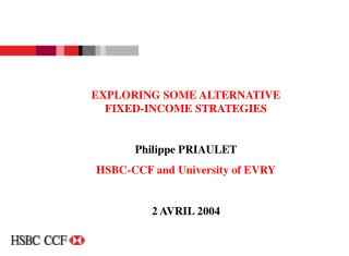 EXPLORING SOME ALTERNATIVE FIXED-INCOME STRATEGIES Philippe PRIAULET HSBC-CCF and University of EVRY 2 AVRIL 2004