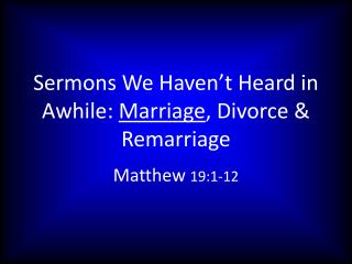Sermons We Haven't Heard in Awhile:  Marriage , Divorce & Remarriage