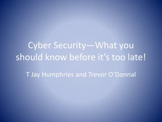 Cyber Security—What you should know before it's too late!