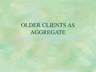 OLDER CLIENTS AS AGGREGATE