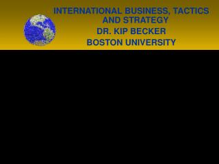 INTERNATIONAL BUSINESS, TACTICS AND STRATEGY DR. KIP BECKER BOSTON UNIVERSITY