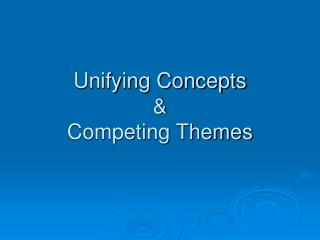 Unifying Concepts  &  Competing Themes
