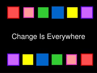 Change Is Everywhere
