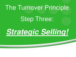 The Turnover Principle Step Three: Strategic Selling!