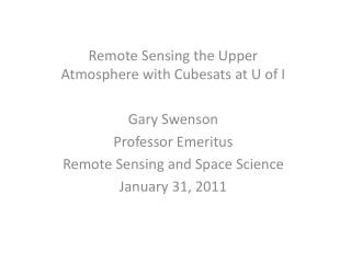 Remote Sensing the Upper Atmosphere with  Cubesats at U of I Gary Swenson Professor Emeritus