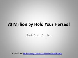 70 Million by Hold Your Horses !