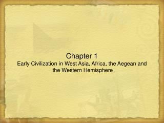 Chapter 1 Early Civilization in West Asia, Africa, the Aegean and  the Western Hemisphere