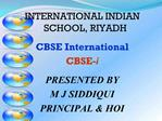 INTERNATIONAL INDIAN SCHOOL, RIYADH  CBSE International CBSE-i  PRESENTED BY M J SIDDIQUI PRINCIPAL  HOI