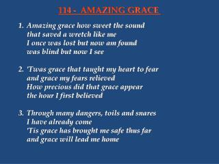 1.	Amazing grace how sweet the sound 	that saved a wretch like me