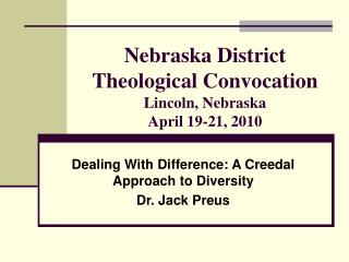 Nebraska District Theological Convocation Lincoln, Nebraska April 19-21, 2010