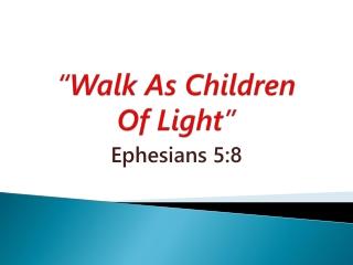 """""""Walk As Children Of Light"""""""