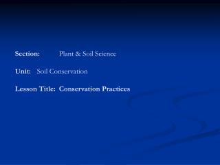 Section:	 Plant & Soil Science  Unit:	 Soil Conservation Lesson Title:	Conservation Practices