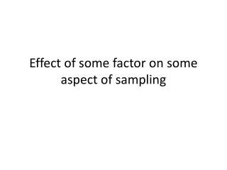 Effect of some factor on some aspect of sampling